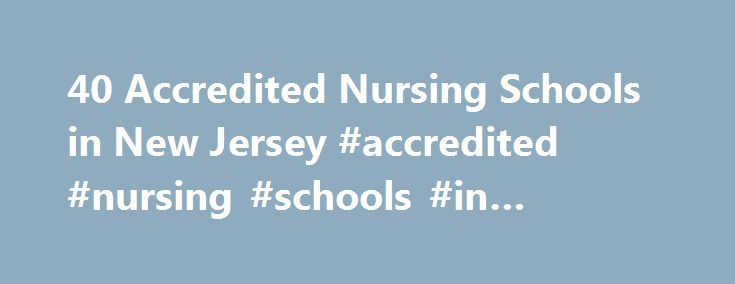 40 Accredited Nursing Schools in New Jersey #accredited #nursing #schools #in #virginia http://south-africa.remmont.com/40-accredited-nursing-schools-in-new-jersey-accredited-nursing-schools-in-virginia/  # Find Your Degree Nursing Schools In New Jersey In New Jersey, there are 40 accredited schools where nursing classes faculty can find employment. The graphs, statistics and analysis below outline the current state and the future direction of academia in nursing in the state of New Jersey…