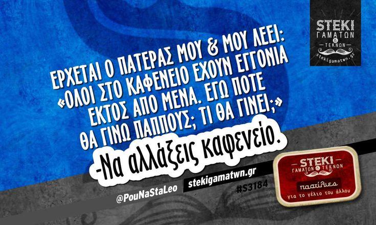 Έρχεται ο πατέρας μου & μου λέει @PouNaStaLeo - http://stekigamatwn.gr/s3184/