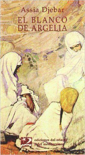ARGELIA. Assia Djebar. El blanco de Argelia. El color de luto para los musulmanes da título a esta obra en que la escritora argelina convoca a sus amigos desaparecidos bajo la ola de violencia que asola su país.