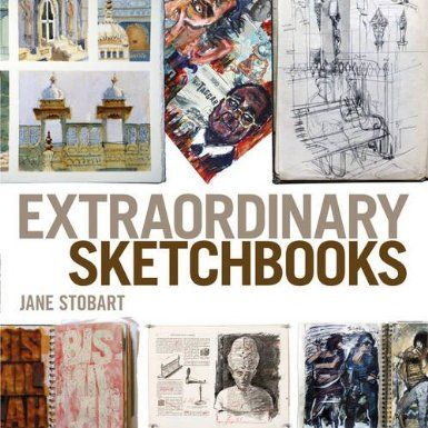 Extraordinary Sketchbooks: Inspiring Examples from Artists, Designers, Students and Enthusiasts - Jane Stobart