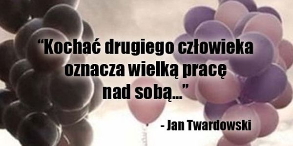 Kochać drugiego człowieka oznacza... #Twardowski-Jan,  #Miłość, #Praca