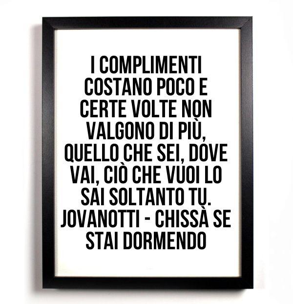 I complimenti costano poco e certe volte non valgono di più, quello che sei, dove vai, ciò che vuoi lo sai soltanto tu  Jovanotti - Chissà se stai dormendo  #canzoni #citazioni #citazionicanzoni #jovanotti #chissà