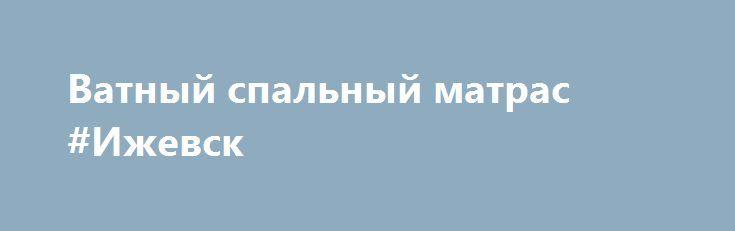 Ватный спальный матрас #Ижевск http://www.mostransregion.ru/d_200/?adv_id=703 Наше швейное производство предлагает Вам: Матрац с экологически чистым ватным наполнителем. В производстве данных матрасов не используется синтетическое сырье, только 100% хлопок по советским ГОСТам. Матрац с усиленной набивкой в чехле из высокопрочного тика 100% хлопок.    60х120 - 225 руб.   60х140 - 246 руб.   Изготавливаем нестандартные размеры под Ваши кроватки.   70х190 – 320 руб. тик / бязь 280,00…