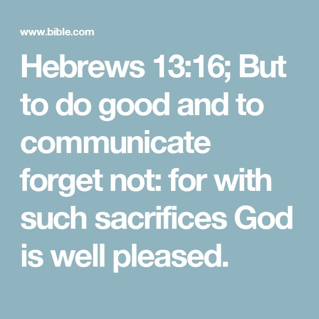 Hebrews 13:16; But to do good and to communicate forget not: for with such sacrifices God is well pleased.