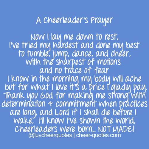 A Cheerleader's Prayer    Now I lay me down to rest,  I've tried my hardest and done my best  to tumble, jump, dance, and cheer,  with the sharpest of motions  and no trace of fear  I know in the morning my body will ache  but for what I love it's a price I gladly pay.  Thank you God for making me strong with  determination & commitment when practices  are long, and Lord if I shall die before I  wake, I'll know I've shown the world,  Cheerleaders were born… NOT MADE