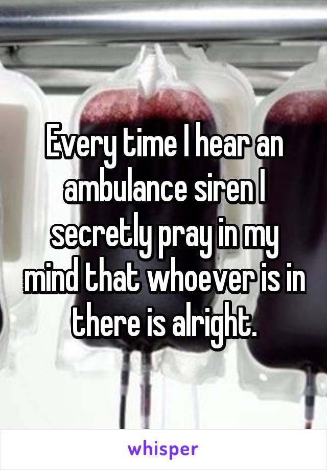 Every time I hear an ambulance siren I secretly pray in my mind that whoever is in there is alright.