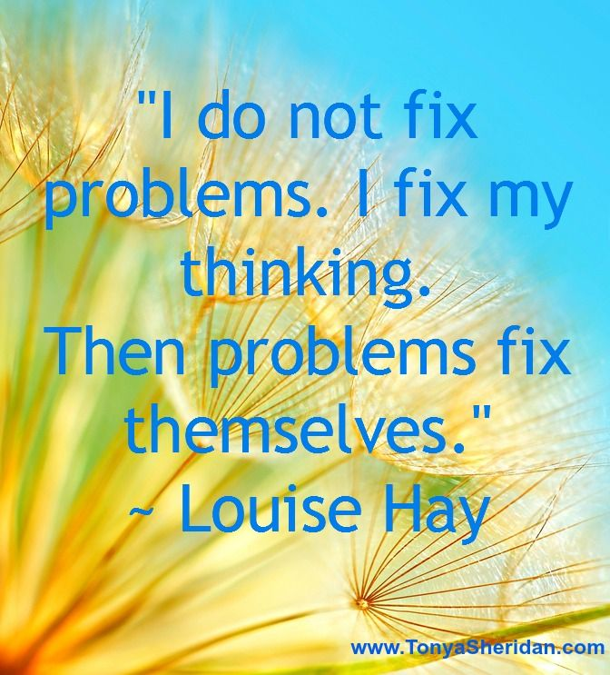 """I do not fix problems. I fix my thinking. Then problems fix themselves."" ~ Louise Hay"