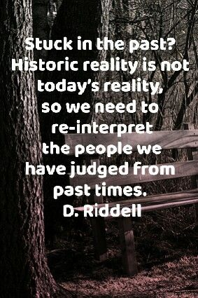 Stuck in the past? Historic reality is not today's reality, so we need to re-interpret the people we have judged from past times. D. Riddell