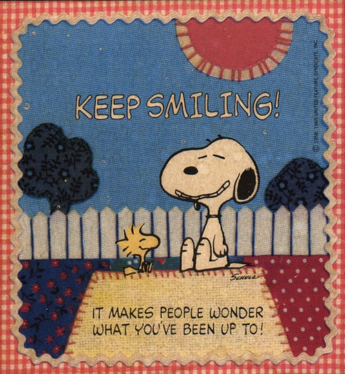 Keep smiling!  It makes people wonder what you've been up to!  --My Mom used to say this all of the time!  :)