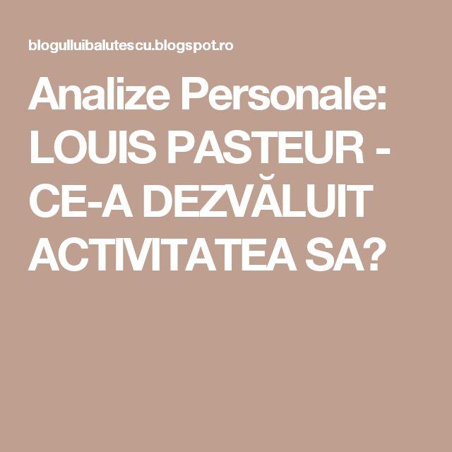 Analize Personale: LOUIS PASTEUR - CE-A DEZVĂLUIT ACTIVITATEA SA?
