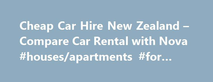 Cheap Car Hire New Zealand – Compare Car Rental with Nova #houses/apartments #for #rent http://rentals.remmont.com/cheap-car-hire-new-zealand-compare-car-rental-with-nova-housesapartments-for-rent/  #car rentals nz # Other Rental Car locations in New Zealand If you ve browsed through our top rental car locations in New Zealand and haven t found your ideal pick-up point – don t worry! We at Nova are a thoughtful lot. Car Hire New Zealand With a vast range of landscapes, from…
