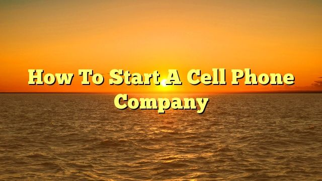 How To Start A Cell Phone Company