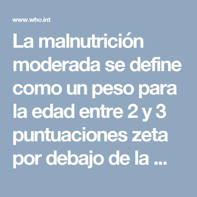 La malnutrición moderada se define como un peso para la edad entre 2 y 3 puntuaciones zeta por debajo de la mediana de los patrones de crecimiento infantil de la OMS. Puede deberse a un peso bajo para la talla (emaciación) o a un peso bajo para la edad (retraso del crecimiento) o a una combinación de ambos.