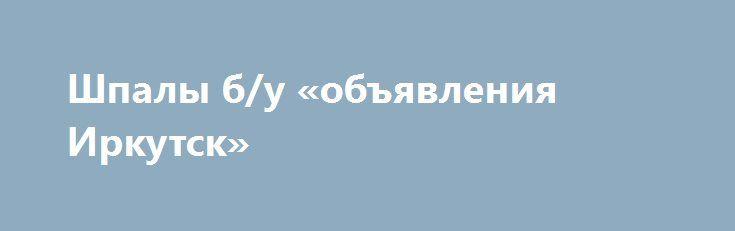 Шпалы б/у «объявления Иркутск» http://www.pogruzimvse.ru/doska54/?adv_id=37831 Реализуем по выгодной цене шпалы деревянные б/у оптом от 250 штук. 1 и 2 тип. Пригодны для строительных работ и для повторной укладки в путь. Доставка бесплатная по регионам. Шпалы деревянные б/у в хорошем состоянии, 1 и 2 тип. Подходят для ремонта путей, а так же для строительных работ. Оптовые продажи от 250 штук. Доставка бесплатная. {{AutoHashTags}}