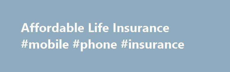 Affordable Life Insurance #mobile #phone #insurance http://insurance.remmont.com/affordable-life-insurance-mobile-phone-insurance/  #affordable life insurance # Affordable Life Insurance For many, the major consideration for any big purchase is affordability. Shopping for life insurance is no different. Making financial decisions is important, but being able to afford protection for your family is critical. One of the most affordable options is a term life insurance policy. Benefits of…