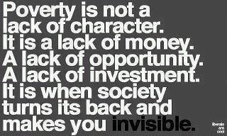 Poverty is not a lack of character. It is a lack of money. A lack of opportunity. A lack of investment. It is when society turns it back and makes you invisible.
