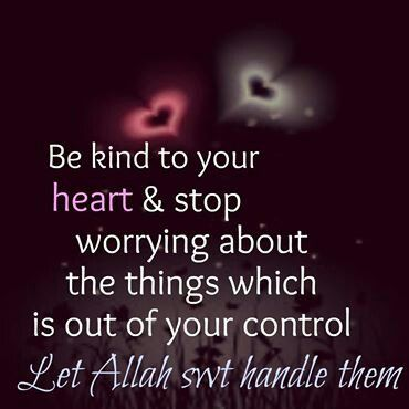 Be kind to your heart.  Stop worrying about the things which is out of your control. Learn to trust Allah. Now, it's time to let go and let god.