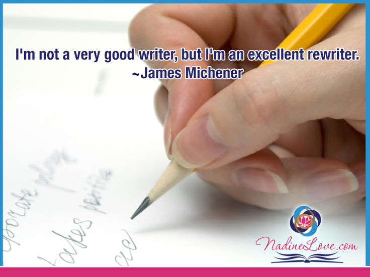 I'm not a very good writer, but I'm an excellent rewriter.  ~James Michener www.NadineLove.com