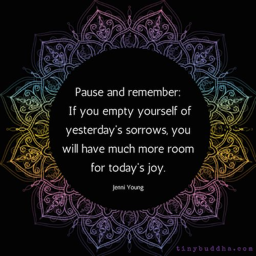 If you empty yourself of yesterday's sorrows, you will have much more room for today's joy.