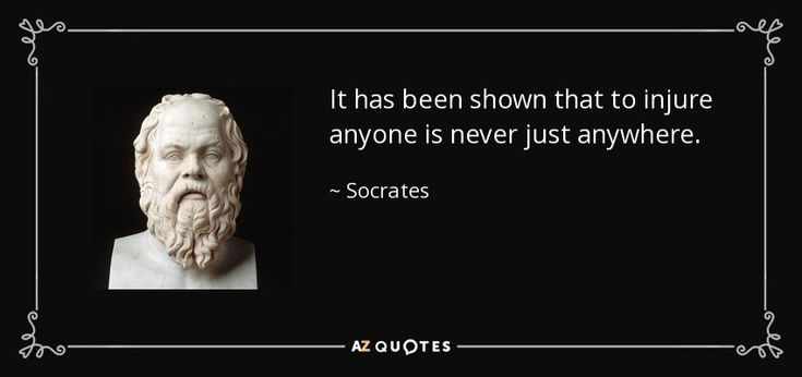 It has been shown that to injure anyone is never just anywhere. - Socrates