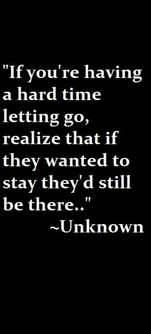 If you're having a hard time letting go, realise that if they wanted to stay they'd still be there..