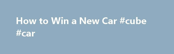 How to Win a New Car #cube #car http://uk.remmont.com/how-to-win-a-new-car-cube-car/  #win a car # How to Win a New Car There are plenty of ways to win a new car. In particular, the Internet is a great tool for winning car sweepstakes. So, stop puttering around in an old auto that you have to kick, just to get it to start. Things You'll Need Determination -Strategy- Think about how much time you are willing to invest into entering car sweepstakes. If you happen to be unemployed at the…
