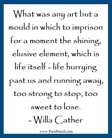 Quote by Willa Cather... Art really captures moments of life - hopefully the ones that we especially want to remember!