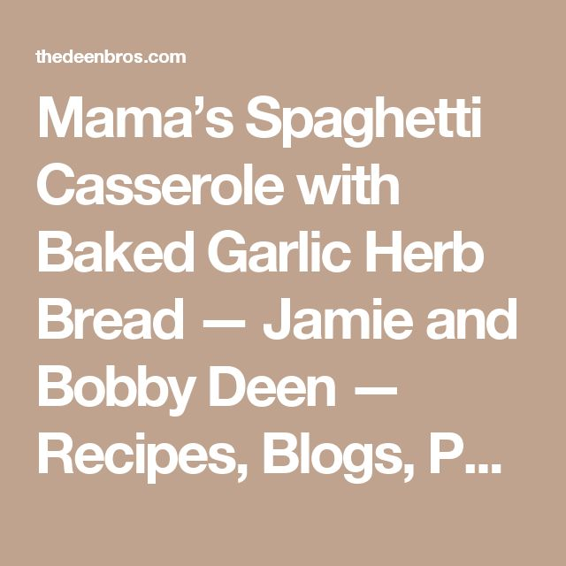 Mama's Spaghetti Casserole with Baked Garlic Herb Bread — Jamie and Bobby Deen — Recipes, Blogs, Podcast and Videos
