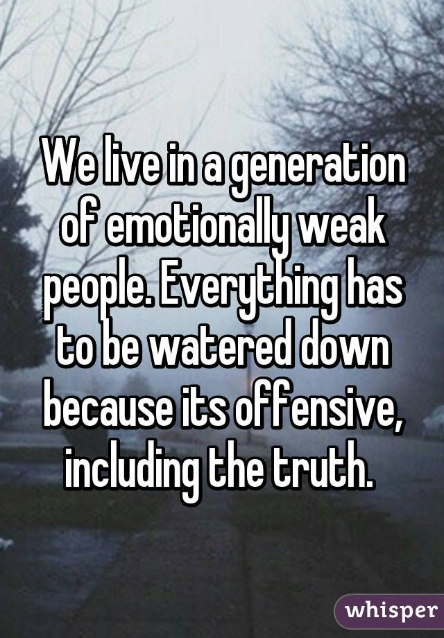 """""""We live in a generation of emotionally weak people. Everything has to be watered down because its offensive, including the truth."""""""