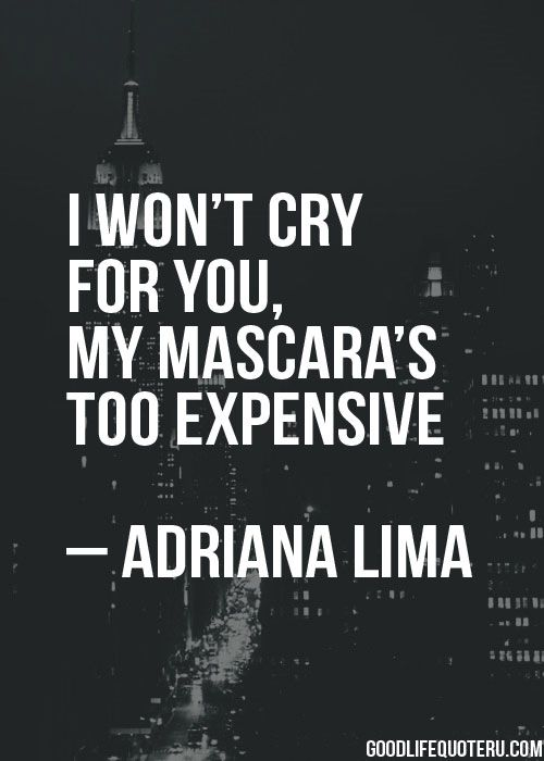 I won't cry for you. My mascara is too expensive. -Life, Love & Broken Heart Quotes