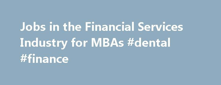 Jobs in the Financial Services Industry for MBAs #dental #finance http://finances.remmont.com/jobs-in-the-financial-services-industry-for-mbas-dental-finance/  #mba finance jobs # Financial Services and MBA Finance Jobs In response to the financial crisis of 2008, many firms restructured operations to address issues with regulatory compliance and transparency. Financial services firms were forced to reaffirm their expertise in regulation management and risk assessment within the new…