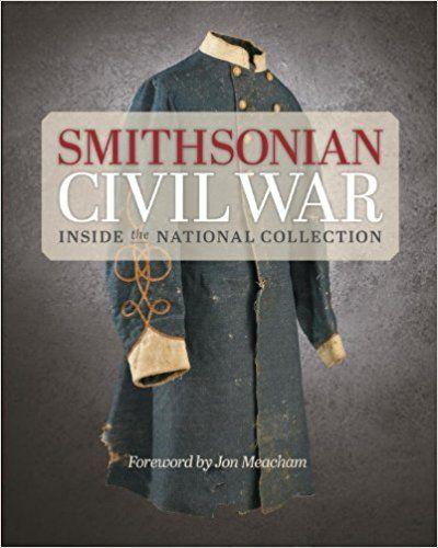 Smithsonian Civil War: Inside the National Collection: Smithsonian Institution, Neil Kagan, Hugh Talman, Michelle Delaney, Jon Meacham: 9781588343895: Amazon.com: Books