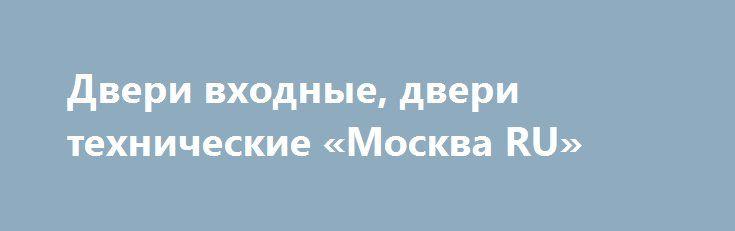 Двери входные, двери технические «Москва RU» http://www.pogruzimvse.ru/doska/?adv_id=295101 Полотно двери состоит из двух стальных листов толщиной 1,5 мм, с сотовым наполнителем между ними, общая толщина составляет 50 мм. Коробка двери толщина 97,5 мм., стальной профиль (1,5 мм) с кронштейнами для заделки в стену и отверстиями в раме для крепления дюбелями. Может комплектоваться порогом, наличником, (торцевая, угловая). Противосъемные ригеля 3 шт, резиновое уплотнение обеспечивает…