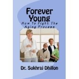 FOREVER YOUNG: How To Fight The Aging Process (Book 3 of 12 in Self-help Series) (Kindle Edition)By Dr. Sukhraj S. Dhillon