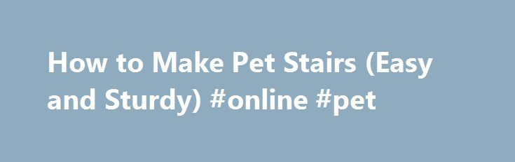How to Make Pet Stairs (Easy and Sturdy) #online #pet http://pet.remmont.com/how-to-make-pet-stairs-easy-and-sturdy-online-pet/  Это видео недоступно. How to Make Pet Stairs (Easy and Sturdy) Опубликовано: 9 окт. 2013 г. See materials needed below. These stairs were made for my in-law's pitbull. She is old, and has arthritis, so she could no longer jump up on the bed by herself. It took a few tries to get her to walk up the steps, but now she uses them daily and is back snoring the night…