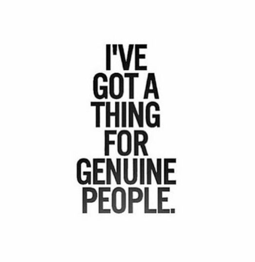 I've got a thing for genuine people.... I'm lucky to have so many in my life, I know it's a luxury for most people