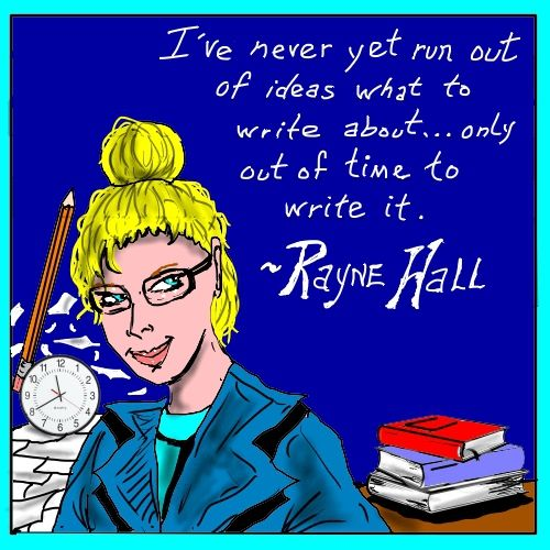 """I've never yet run out of ideas what to write about... only out of time to write it."" ~ Rayne Hall."