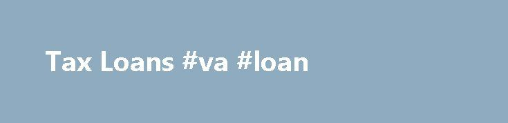 Tax Loans #va #loan http://remmont.com/tax-loans-va-loan/  #tax loan # Tax Loans The tax deadline has passed and you sign in relief that you won t have to deal with them again until next year. But then you find out that you owe the government more money than you have and you have no way of getting the amount to them on time. This is an unfortunate situation that many people go through every tax season, owing more taxes is not a fun thing to deal with but it is of course a fact of life. Tax…