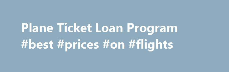 Plane Ticket Loan Program #best #prices #on #flights http://turkey.remmont.com/plane-ticket-loan-program-best-prices-on-flights/  #plane ticket # In This Section Plane Ticket Loan Program What is the program? The SU Abroad Plane Loan Ticket Program allows Syracuse University students who are fully funded with need-based financial aid to apply their financial aid funds toward the purchase of their plane ticket abroad. Visiting, international, graduate, and non-aided students do not qualify…