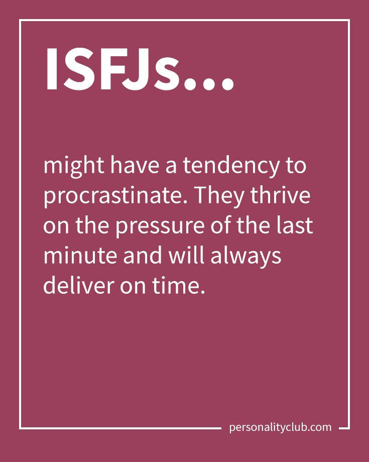 ISFJs might have a tendency to procrastinate. They thrive on the pressure of the last minute and will always deliver on time.