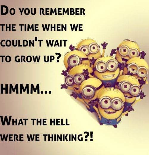 Funny Minions Grow up.  See my Minions pins https://www.pinterest.com/search/my_pins/?q=minions