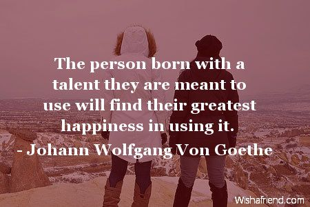 The person born with a talent they are meant to use will find their greatest happiness in using it.-Johann Wolfgang Von Goethe