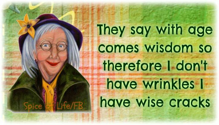 They say with age comes wisdom so therefore I don't have ...