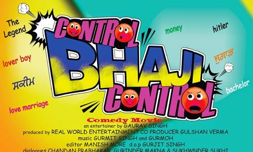 Control Bhaji Control is a coming soon Punjabi language comedy movie. Producer of this movie is Gaurav Singh and producer is Real World Entertainment. This film is written by Gaurav Singh. Sangram Singh, Karan Kundra, B.N. Sharma, Simran, Nachattar Gill, Sandeep, Harpal Singh, Upasna Singh, Harpal Singh, Chandan Prabhakar, Savita, Rana, Kaka Singh and Bhottu Shah. Editing of this film is made by Manish more. Distributer of this movie is Surya Basic Brothers.Released date is August 22, 2014.