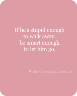 if hes stupid enough to walk away; be smart enough to let him go