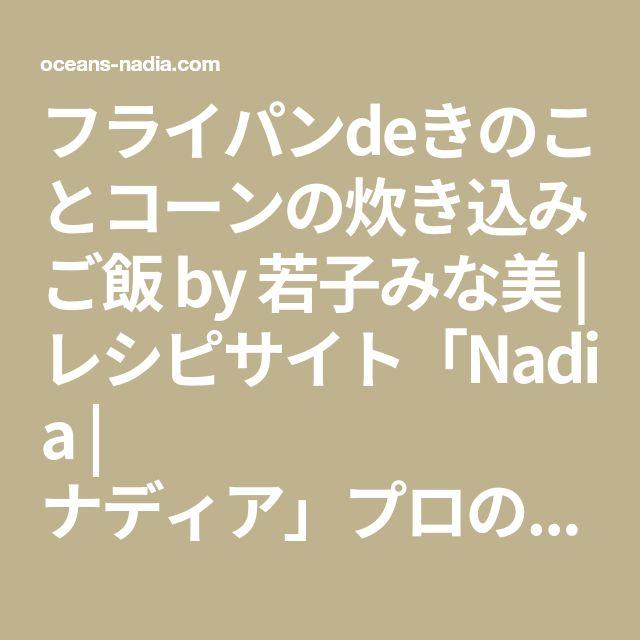 フライパンdeきのことコーンの炊き込みご飯 by 若子みな美 | レシピサイト「Nadia | ナディア」プロの料理を無料で検索