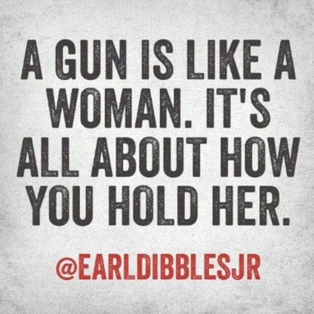 A gun is like a woman. It's all about how you hold her. Earl Dibbles Jr