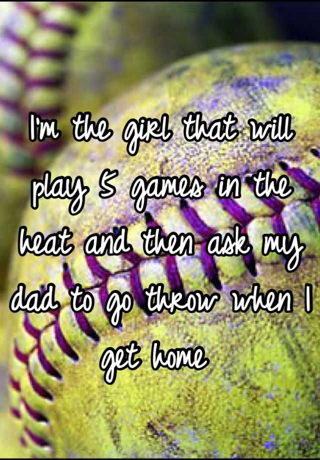 I'm the girl that will play 5 games in the heat and then ask my dad to go throw when I get home