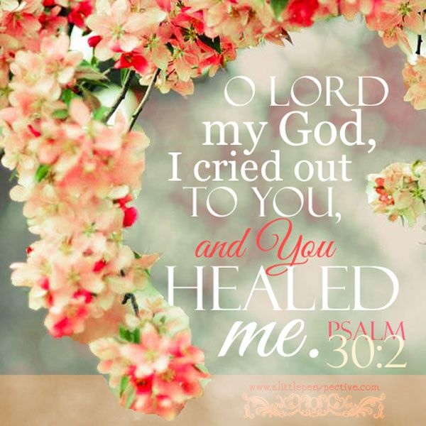 Psalm 30:2 ~ O LORD my God, I cried out to You, and You healed me...