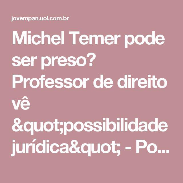 """Michel Temer pode ser preso? Professor de direito vê """"possibilidade jurídica"""" - Política"""